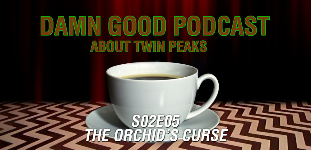 Twin Peaks S02E05: The Orchid's Curse – Damn Good Podcast