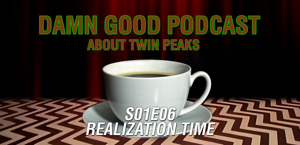 Twin Peaks S01E06: Realization Time – Damn Good Podcast