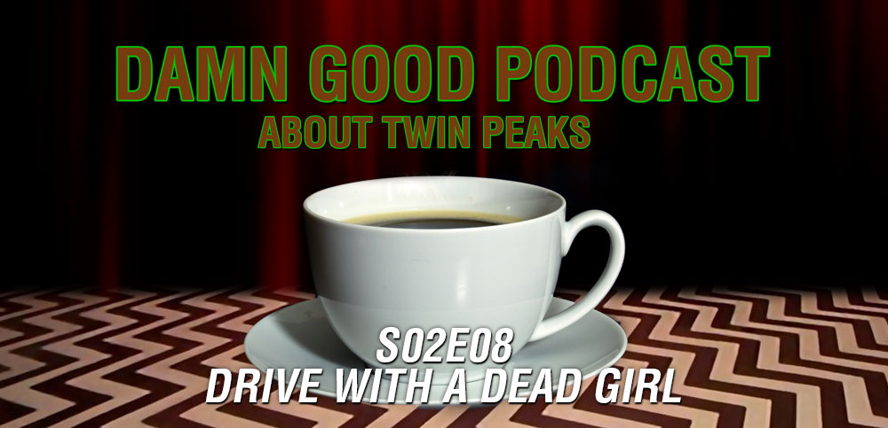 Twin Peaks S02E08: Drive With A Dead Girl – Damn Good Podcast